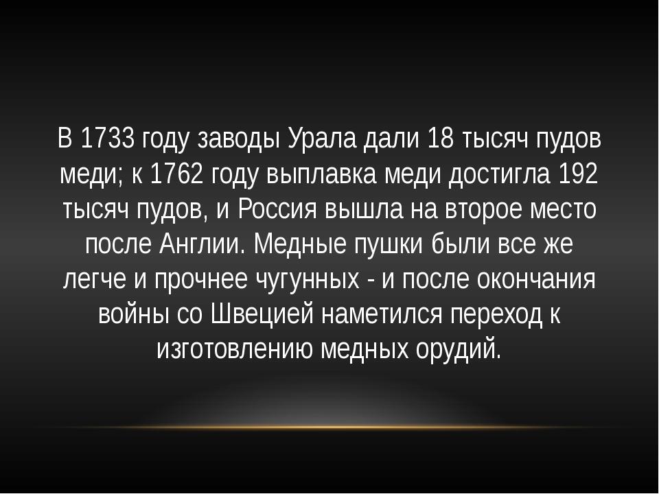 В 1733 году заводы Урала дали 18 тысяч пудов меди; к 1762 году выплавка меди...