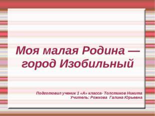 Моя малая Родина — город Изобильный Подготовил ученик 1 «А» класса- Толстиков