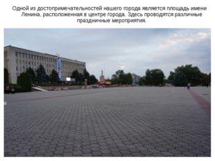 Одной из достопримечательностей нашего города является площадь имени Ленина,