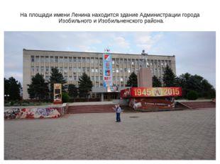 На площади имени Ленина находится здание Администрации города Изобильного и И