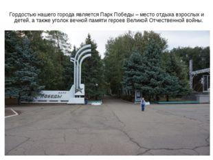 Гордостью нашего города является Парк Победы – место отдыха взрослых и детей,
