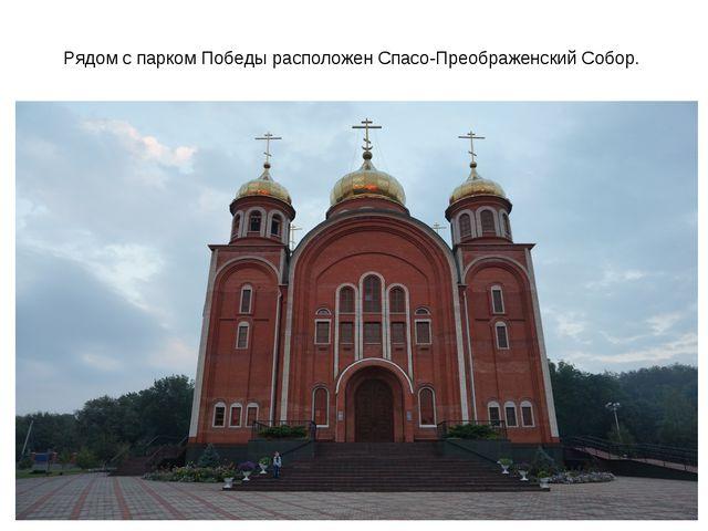 Рядом с парком Победы расположен Спасо-Преображенский Собор.