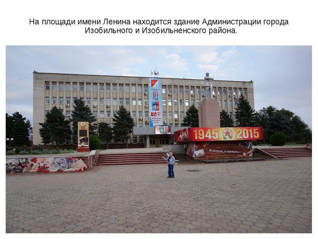 На площади имени Ленина находится здание Администрации города Изобильного и И...