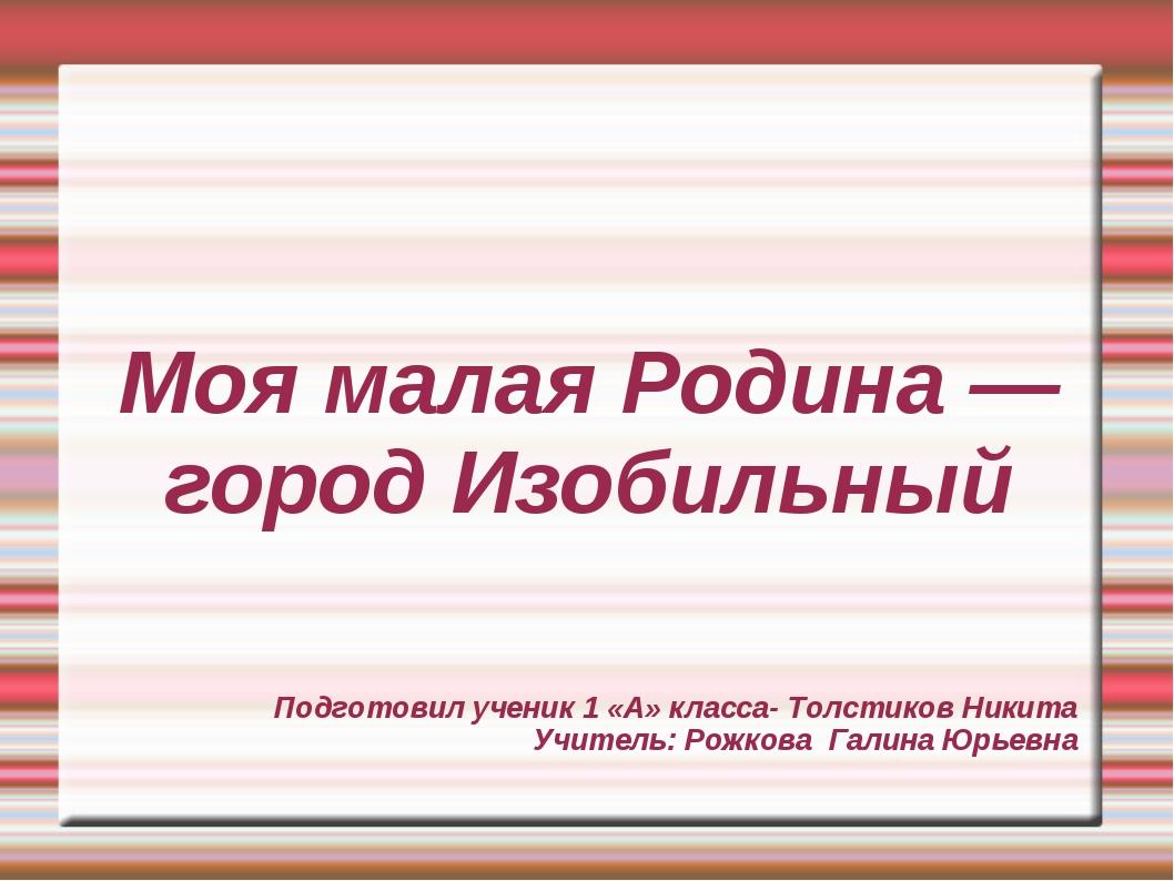 Моя малая Родина — город Изобильный Подготовил ученик 1 «А» класса- Толстиков...