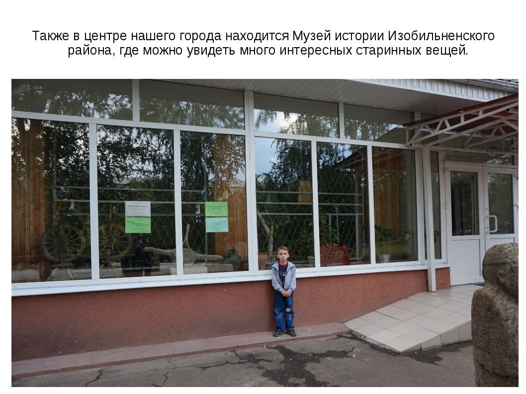 Также в центре нашего города находится Музей истории Изобильненского района,...