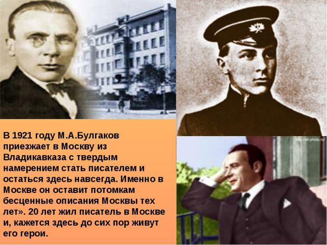 В 1921 году М.А.Булгаков приезжает в Москву из Владикавказа с твердым намерен...