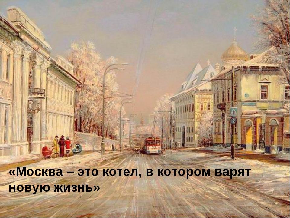 «Москва – это котел, в котором варят новую жизнь»