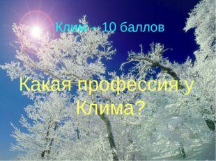 Клим – 10 баллов Какая профессия у Клима?