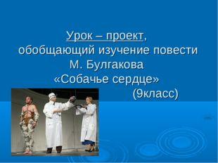 Урок – проект, обобщающий изучение повести М. Булгакова «Собачье сердце» (9к