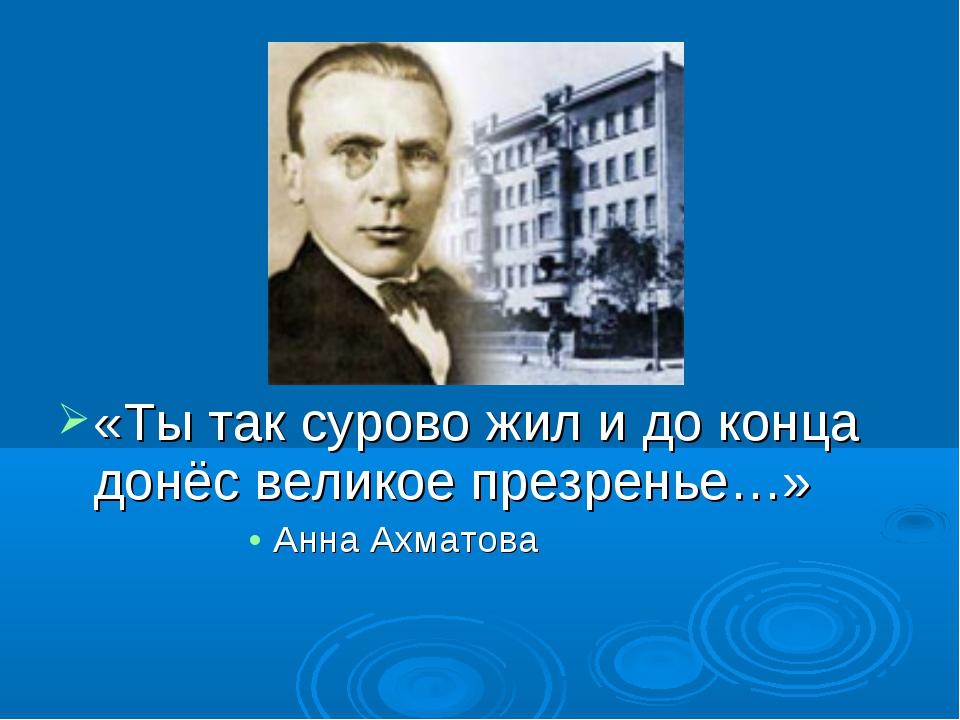 «Ты так сурово жил и до конца донёс великое презренье…» Анна Ахматова