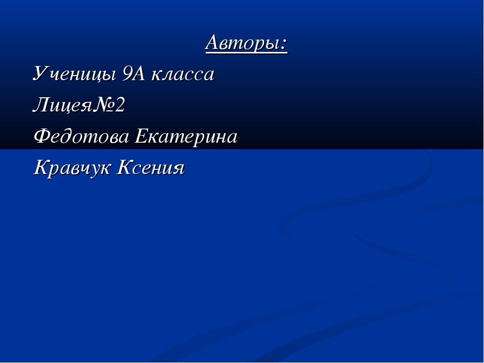 Авторы: Ученицы 9А класса Лицея№2 Федотова Екатерина Кравчук Ксения