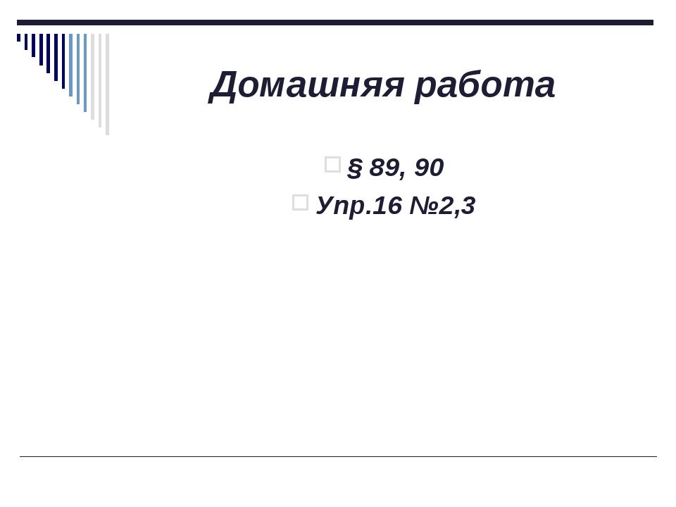 Домашняя работа § 89, 90 Упр.16 №2,3