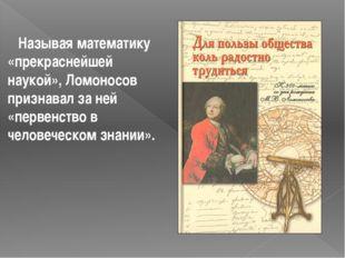 Называя математику «прекраснейшей наукой», Ломоносов признавал за ней «перве
