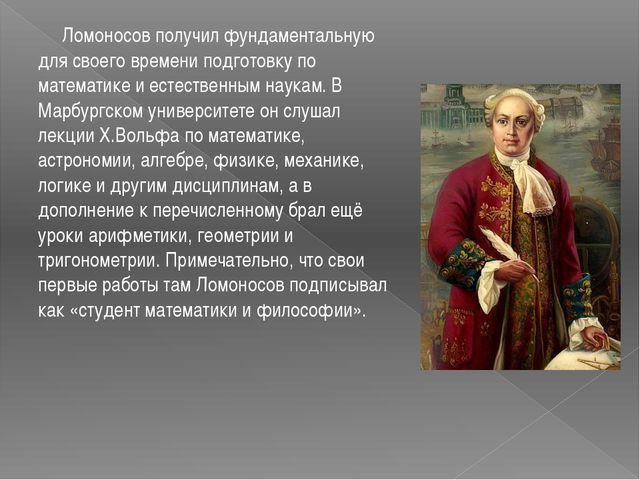Ломоносов получил фундаментальную для своего времени подготовку по математик...