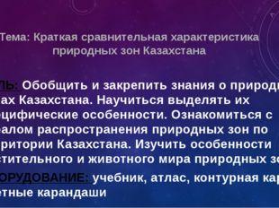 Тема: Краткая сравнительная характеристика природных зон Казахстана ЦЕЛЬ: Обо