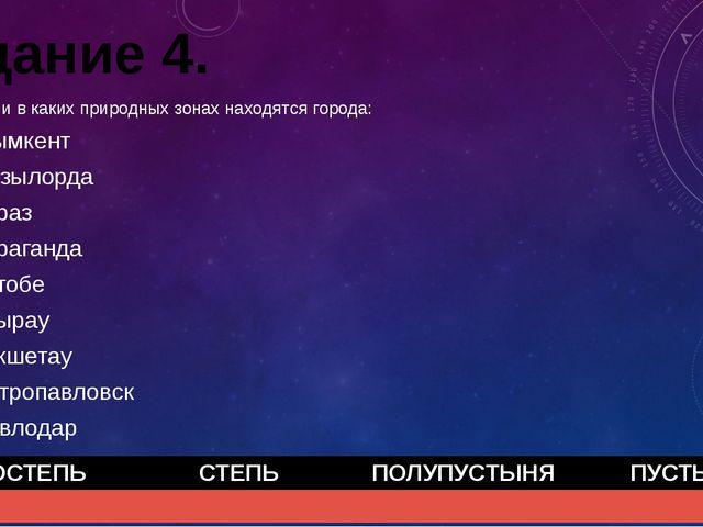 Задание 4. Определи в каких природных зонах находятся города: Шымкент Кызылор...