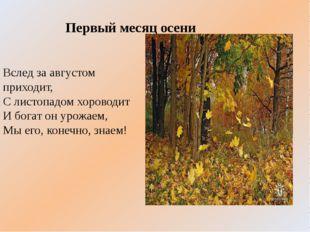 Вслед за августом приходит, С листопадом хороводит И богат он урожаем, Мы его