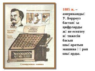 1885 ж. – американдық У. Берроуз бастапқы цифрларды және есептеу нәтижесін ба