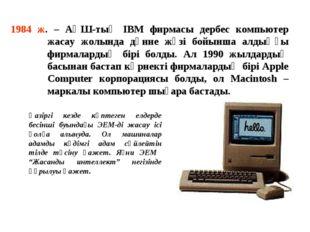 1984 ж. – АҚШ-тың ІВМ фирмасы дербес компьютер жасау жолында дүние жүзі бойын