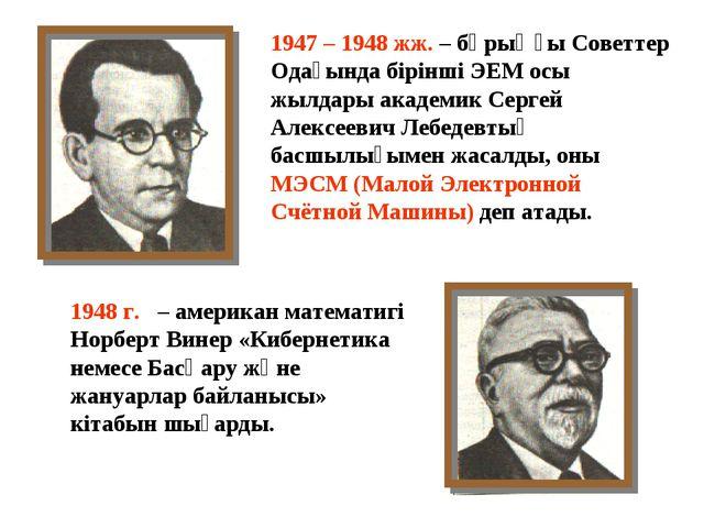 1947 – 1948 жж. – бұрыңғы Советтер Одағында бірінші ЭЕМ осы жылдары академик...