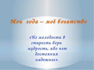 Мои года – моё богатство  «Из молодости в старость бери мудрость, ибо нет до