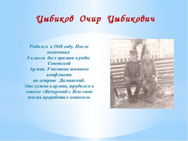 Цыбиков Очир Цыбикович Родился в 1948 году. После окончания 9 класса был приз...