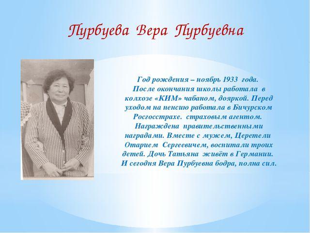 Пурбуева Вера Пурбуевна Год рождения – ноябрь 1933 года. После окончания школ...