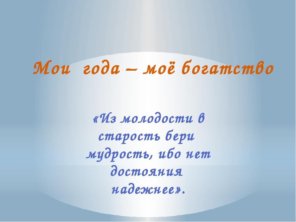 Мои года – моё богатство  «Из молодости в старость бери мудрость, ибо нет до...