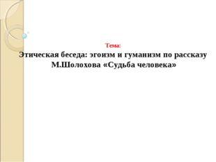 Тема: Этическая беседа: эгоизм и гуманизм по рассказу М.Шолохова «Судьба чел