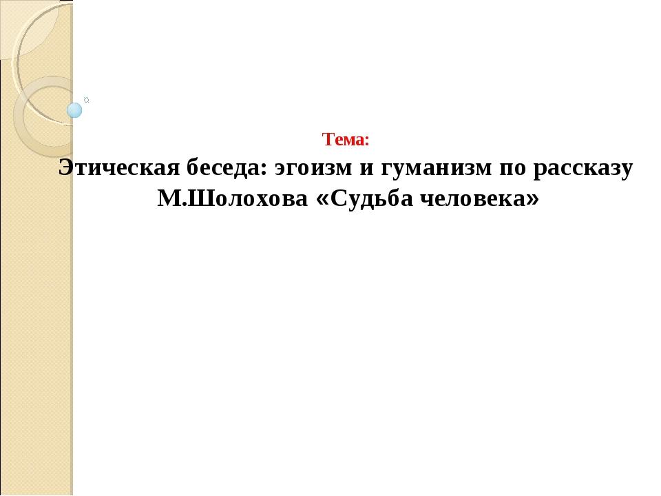 Тема: Этическая беседа: эгоизм и гуманизм по рассказу М.Шолохова «Судьба чел...
