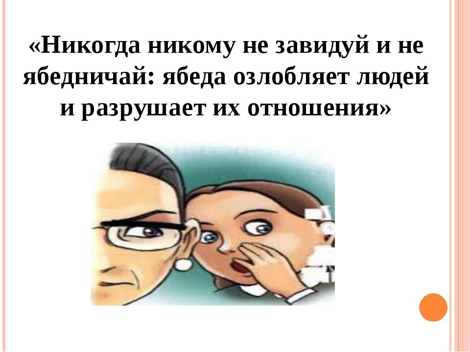 «Никогда никому не завидуй и не ябедничай: ябеда озлобляет людей и разрушает...