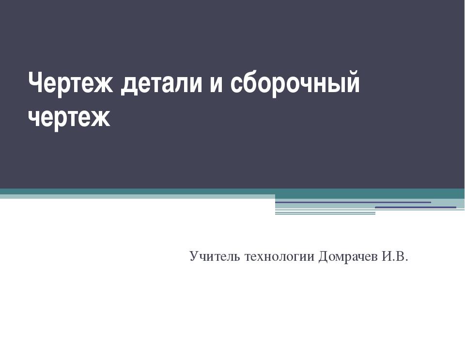 Чертеж детали и сборочный чертеж Учитель технологии Домрачев И.В.