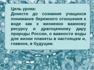 Цель урока: Донести до сознания учащихся понимание бережного отношения к воде
