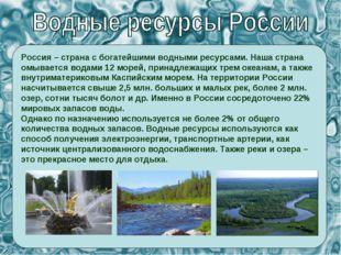 Россия – страна с богатейшими водными ресурсами. Наша страна омывается водами