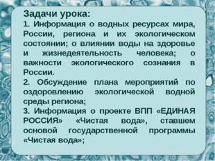Задачи урока: 1. Информация о водных ресурсах мира, России, региона и их экол