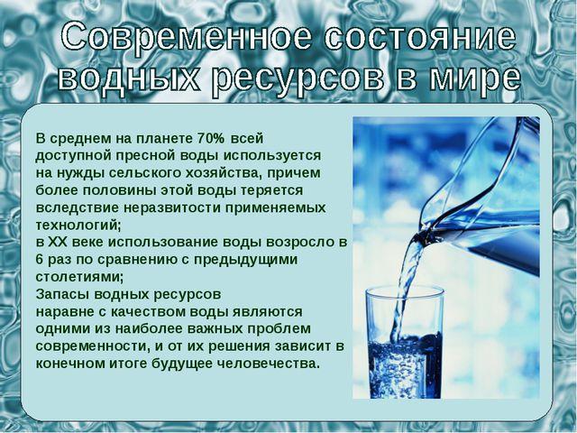 В среднем на планете 70% всей доступной пресной воды используется на нужды се...