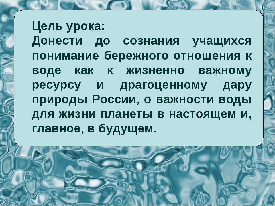 Цель урока: Донести до сознания учащихся понимание бережного отношения к воде...