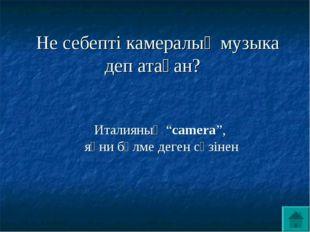 """Не себепті камералық музыка деп атаған? Италияның """"camera"""", яғни бөлме деген"""