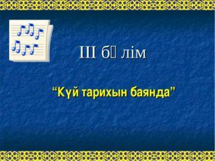 """ІІІ бөлім """"Күй тарихын баянда"""""""