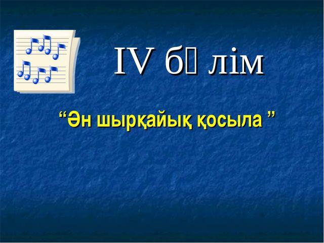 """""""Ән шырқайық қосыла """" IV бөлім"""
