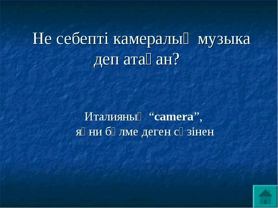 """Не себепті камералық музыка деп атаған? Италияның """"camera"""", яғни бөлме деген..."""