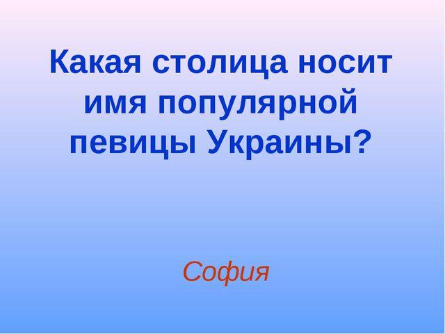 Какая столица носит имя популярной певицы Украины? София