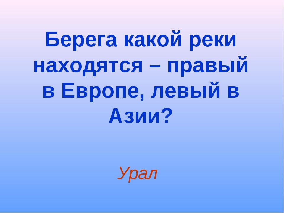 Берега какой реки находятся – правый в Европе, левый в Азии? Урал
