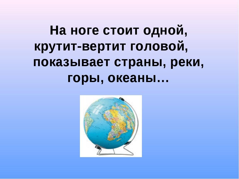 На ноге стоит одной, крутит-вертит головой, показывает страны, реки, горы, ок...