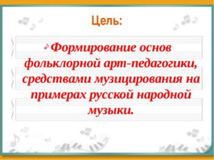 Цель: Формирование основ фольклорной арт-педагогики, средствами музицирования