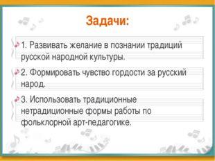 Задачи: 1. Развивать желание в познании традиций русской народной культуры. 2