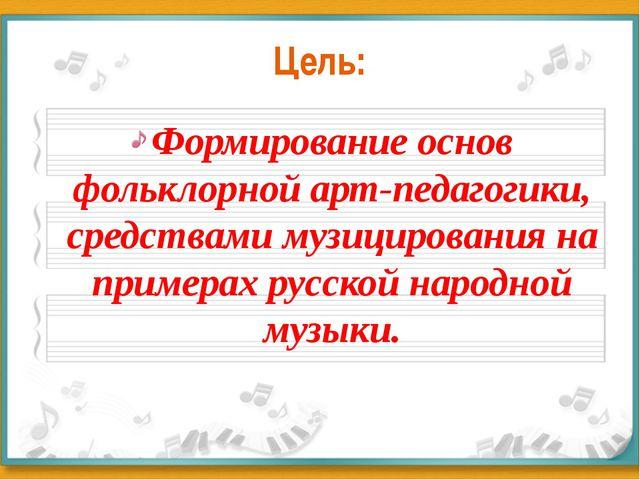 Цель: Формирование основ фольклорной арт-педагогики, средствами музицирования...