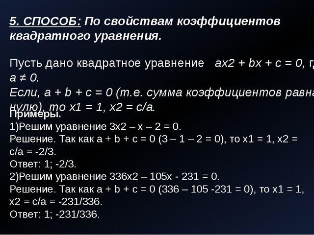 5. СПОСОБ: По свойствам коэффициентов квадратного уравнения. Пусть дано квадр...
