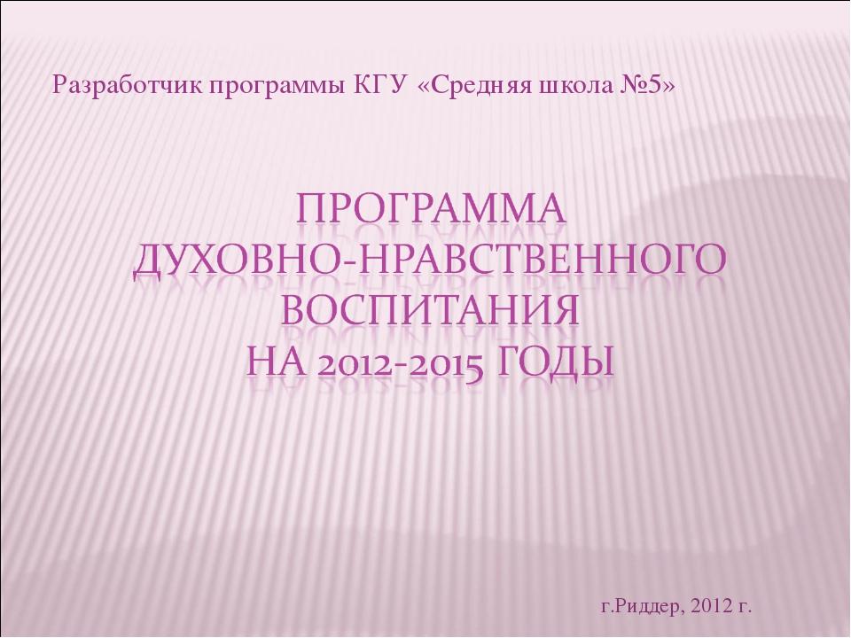 Разработчик программы КГУ «Средняя школа №5» г.Риддер, 2012 г.