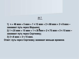 № 7 1) ч + 48 мин + 5 мин + 1 ч 15 мин + 2 ч 68 мин = 3 ч 8 мин – занимает пу